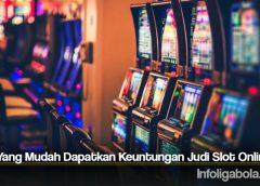 Cara Yang Mudah Dapatkan Keuntungan Judi Slot Online
